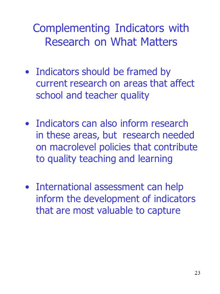 23 Complementing Indicators with Research on What Matters Indicators should be framed by current research on areas that affect school and teacher quality Indicators can also inform research in these areas, but research needed on macrolevel policies that contribute to quality teaching and learning International assessment can help inform the development of indicators that are most valuable to capture
