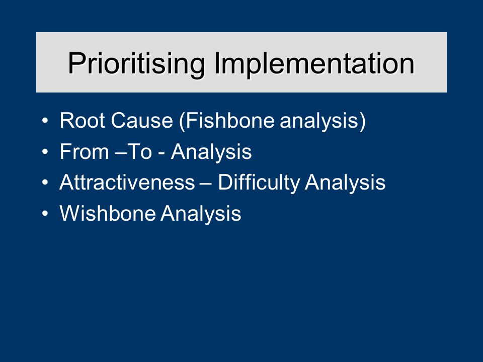 Prioritising Implementation Root Cause (Fishbone analysis) From –To - Analysis Attractiveness – Difficulty Analysis Wishbone Analysis