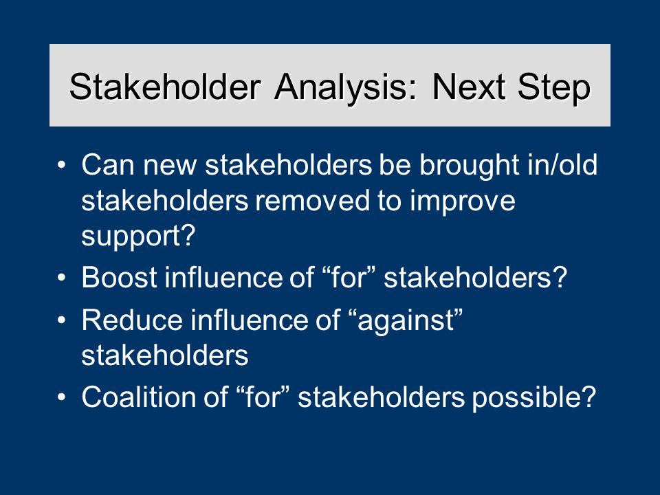 Stakeholder Analysis: Next Step Can new stakeholders be brought in/old stakeholders removed to improve support.