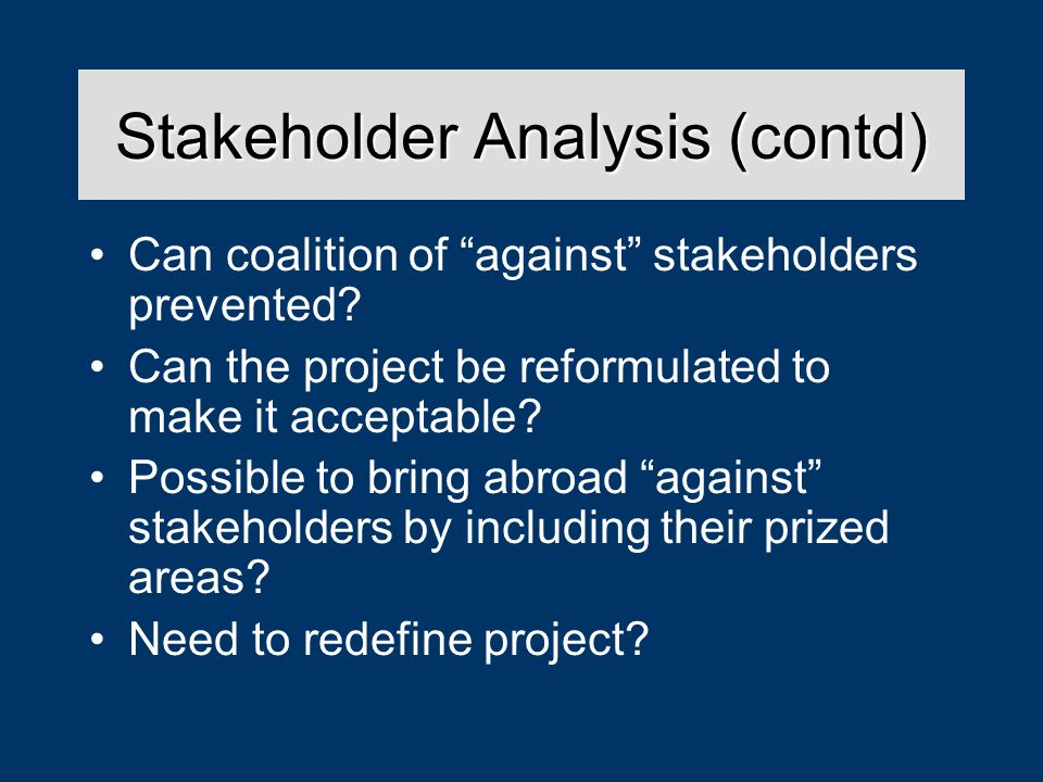 Stakeholder Analysis (contd) Can coalition of against stakeholders prevented.