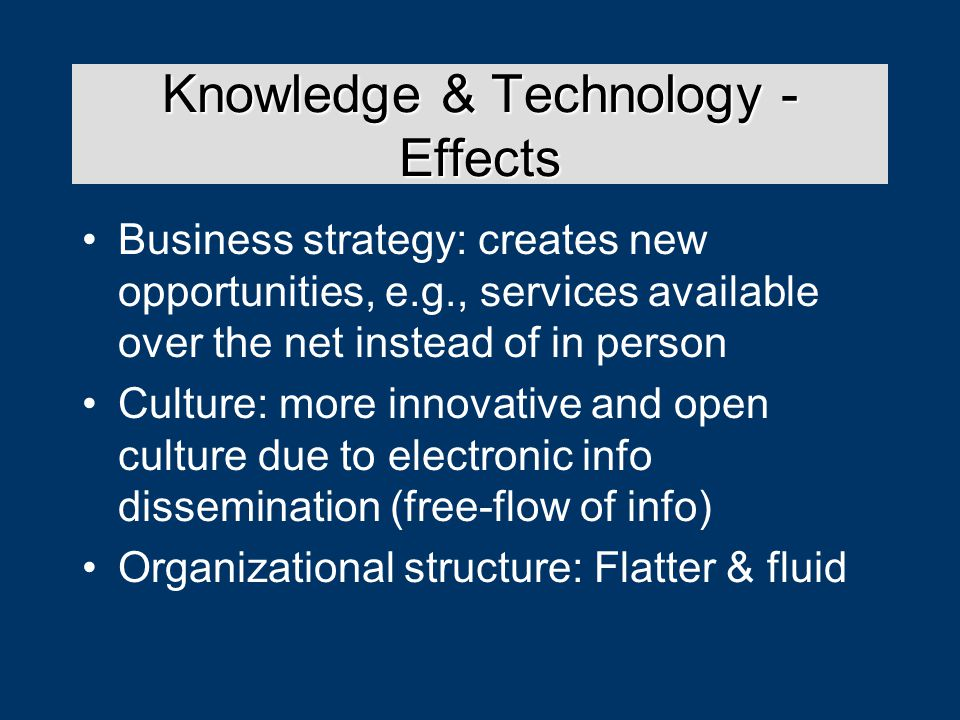Knowledge & Technology - Effects Business strategy: creates new opportunities, e.g., services available over the net instead of in person Culture: more innovative and open culture due to electronic info dissemination (free-flow of info) Organizational structure: Flatter & fluid