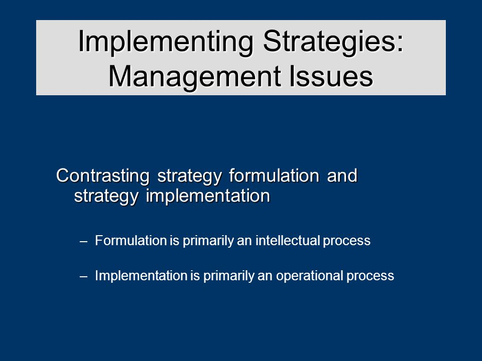 Strategy Analysis & Choice Contrasting strategy formulation and strategy implementation –Formulation is primarily an intellectual process –Implementation is primarily an operational process Implementing Strategies: Management Issues
