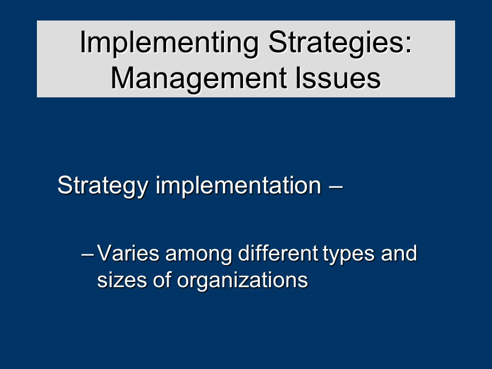 Strategy Analysis & Choice Strategy implementation – –Varies among different types and sizes of organizations Implementing Strategies: Management Issues