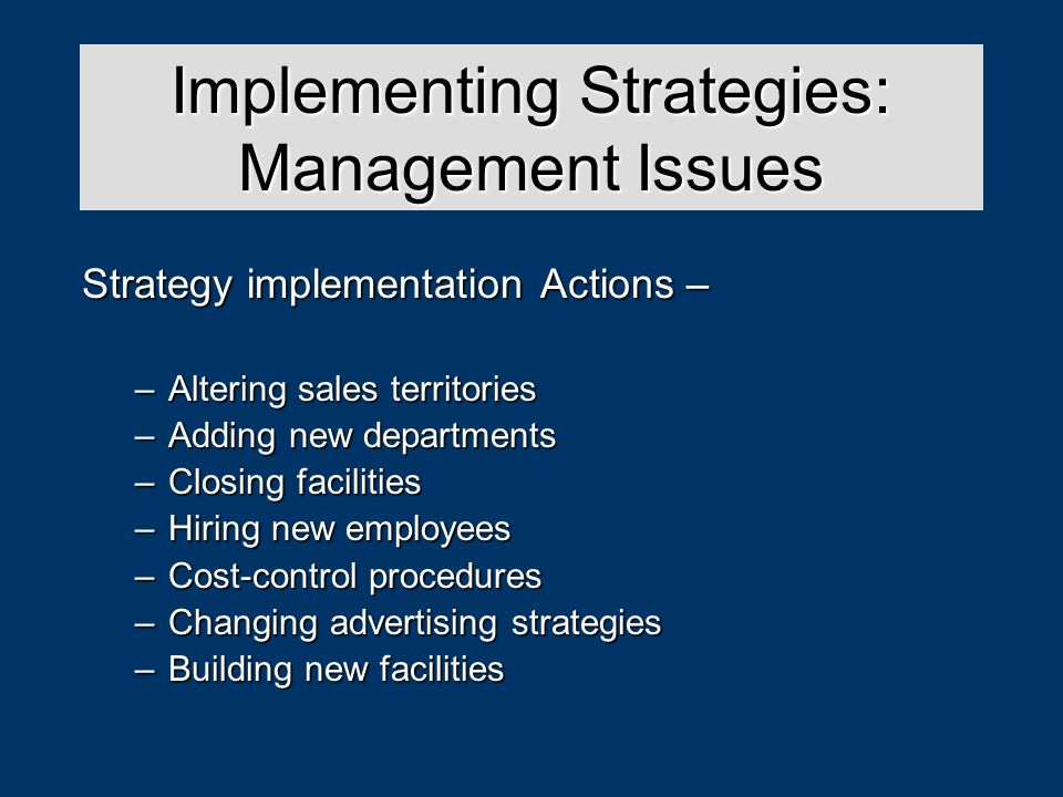 Strategy Analysis & Choice Strategy implementation Actions – –Altering sales territories –Adding new departments –Closing facilities –Hiring new employees –Cost-control procedures –Changing advertising strategies –Building new facilities Implementing Strategies: Management Issues