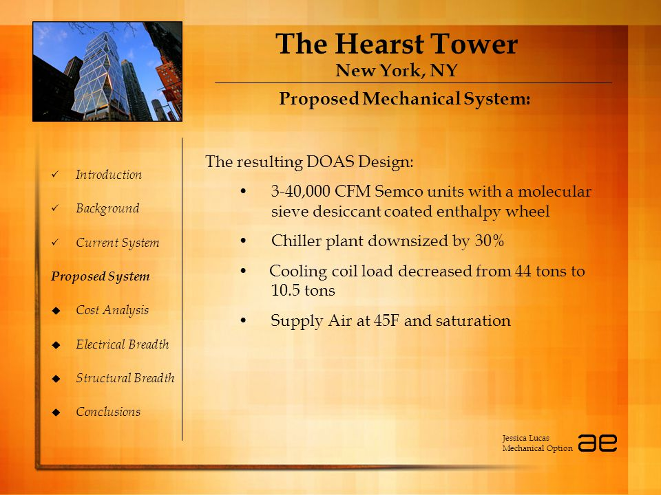 The Hearst Tower New York, NY Introduction Background Current System Proposed System  Cost Analysis  Electrical Breadth  Structural Breadth  Conclusions Proposed Mechanical System: Jessica Lucas Mechanical Option The resulting DOAS Design: 3-40,000 CFM Semco units with a molecular sieve desiccant coated enthalpy wheel Chiller plant downsized by 30% Cooling coil load decreased from 44 tons to 10.5 tons Supply Air at 45F and saturation
