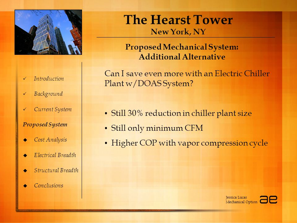 The Hearst Tower New York, NY Introduction Background Current System Proposed System  Cost Analysis  Electrical Breadth  Structural Breadth  Conclusions Proposed Mechanical System: Additional Alternative Proposed Mechanical System: Additional Alternative Jessica Lucas Mechanical Option Can I save even more with an Electric Chiller Plant w/DOAS System.
