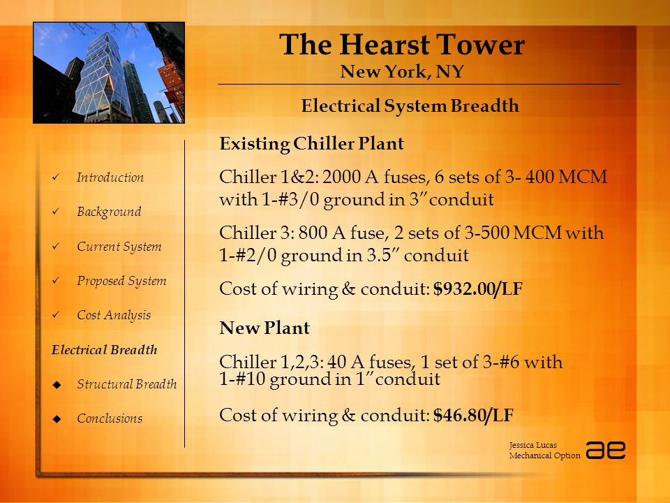 The Hearst Tower New York, NY Introduction Background Current System Proposed System Cost Analysis Electrical Breadth  Structural Breadth  Conclusions Electrical System Breadth Jessica Lucas Mechanical Option Existing Chiller Plant Chiller 1&2: 2000 A fuses, 6 sets of 3- 400 MCM with 1-#3/0 ground in 3 conduit Chiller 3: 800 A fuse, 2 sets of 3-500 MCM with 1-#2/0 ground in 3.5 conduit Cost of wiring & conduit: $932.00/LF New Plant Chiller 1,2,3: 40 A fuses, 1 set of 3-#6 with 1-#10 ground in 1 conduit Cost of wiring & conduit: $46.80/LF