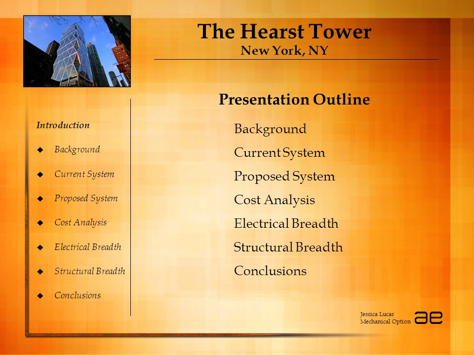 The Hearst Tower New York, NY Introduction  Background  Current System  Proposed System  Cost Analysis  Electrical Breadth  Structural Breadth  Conclusions Presentation Outline Jessica Lucas Mechanical Option Background Current System Proposed System Cost Analysis Electrical Breadth Structural Breadth Conclusions