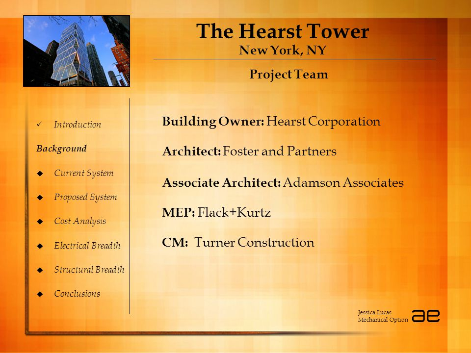 The Hearst Tower New York, NY Introduction Background  Current System  Proposed System  Cost Analysis  Electrical Breadth  Structural Breadth  Conclusions Project Team Building Owner: Hearst Corporation Architect: Foster and Partners Associate Architect: Adamson Associates MEP: Flack+Kurtz CM: Turner Construction Project Team Building Owner: Hearst Corporation Architect: Foster and Partners Associate Architect: Adamson Associates MEP: Flack+Kurtz CM: Turner Construction Jessica Lucas Mechanical Option