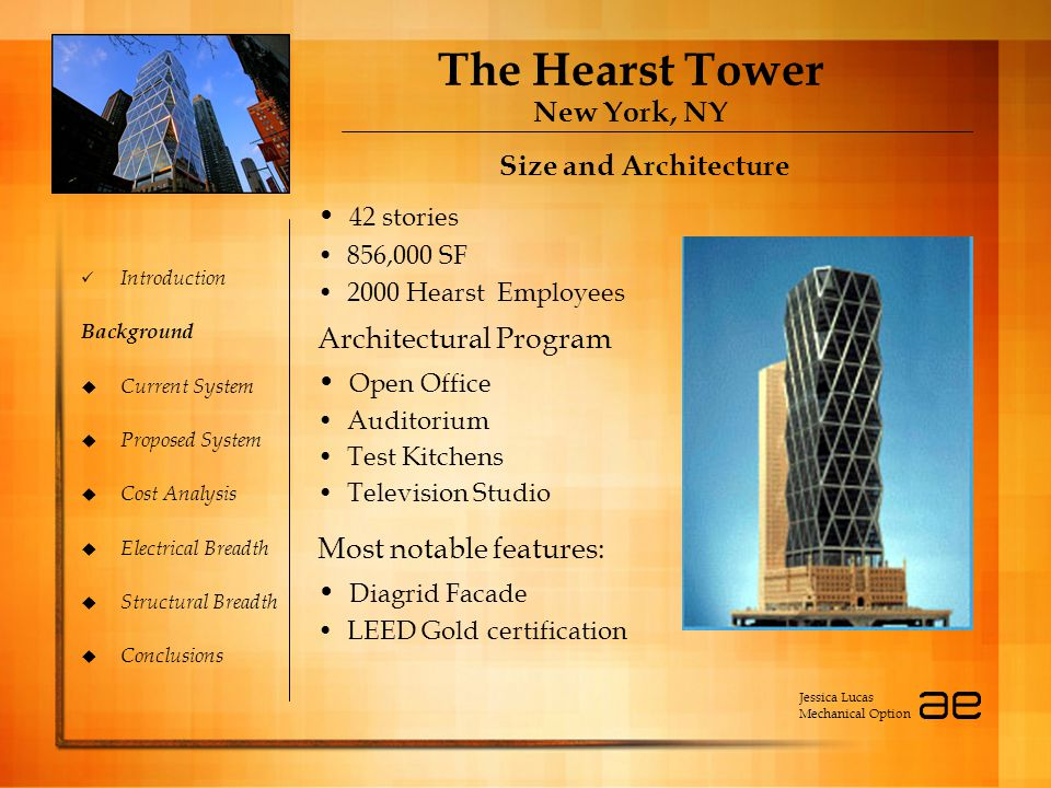 The Hearst Tower New York, NY Introduction Background  Current System  Proposed System  Cost Analysis  Electrical Breadth  Structural Breadth  Conclusions Size and Architecture Jessica Lucas Mechanical Option 42 stories 856,000 SF 2000 Hearst Employees Most notable features: Diagrid Facade LEED Gold certification Architectural Program Open Office Auditorium Test Kitchens Television Studio