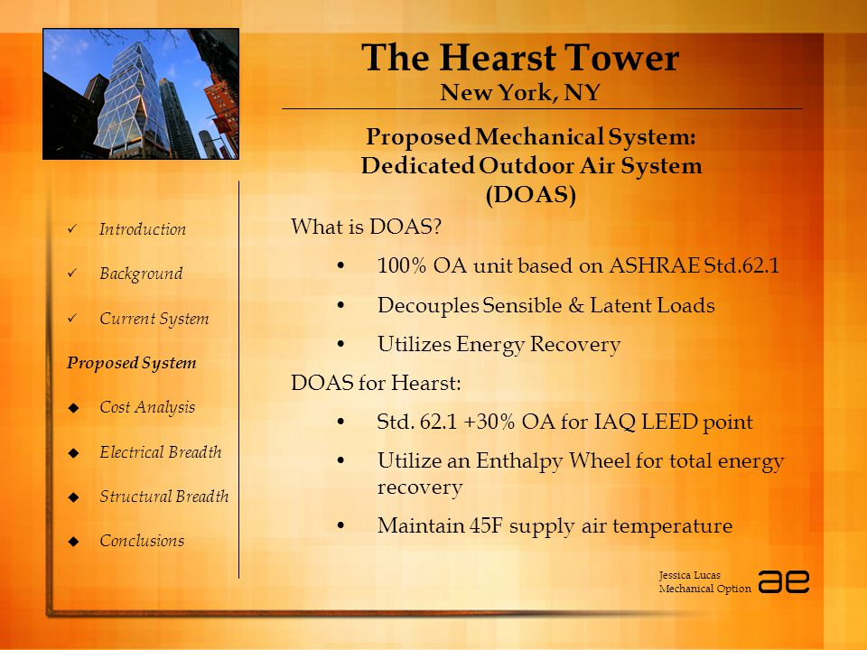 The Hearst Tower New York, NY Introduction Background Current System Proposed System  Cost Analysis  Electrical Breadth  Structural Breadth  Conclusions Proposed Mechanical System: Dedicated Outdoor Air System (DOAS) Proposed Mechanical System: Dedicated Outdoor Air System (DOAS) Jessica Lucas Mechanical Option What is DOAS.