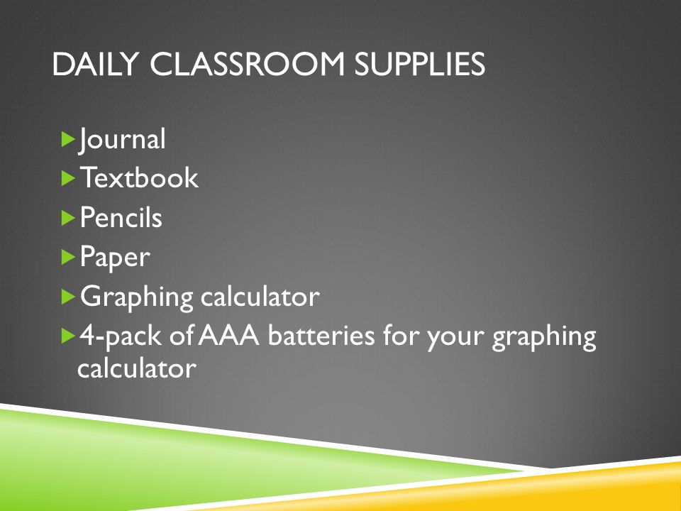 DAILY CLASSROOM SUPPLIES  Journal  Textbook  Pencils  Paper  Graphing calculator  4-pack of AAA batteries for your graphing calculator