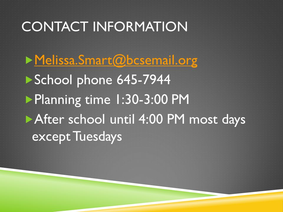 CONTACT INFORMATION  Melissa.Smart@bcsemail.org Melissa.Smart@bcsemail.org  School phone 645-7944  Planning time 1:30-3:00 PM  After school until 4:00 PM most days except Tuesdays
