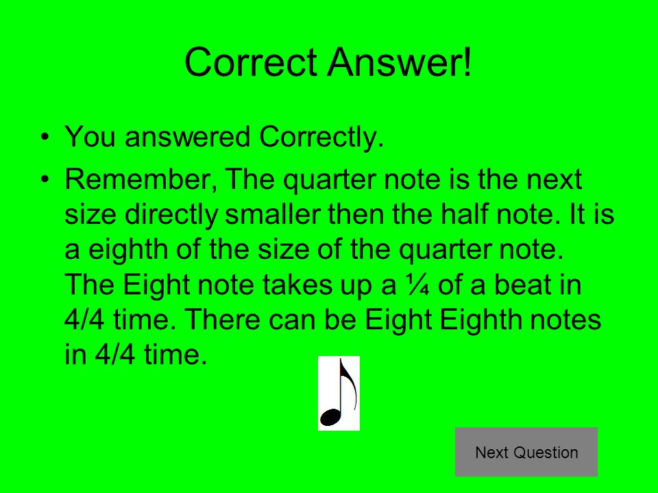 Correct Answer! You answered Correctly. Remember, The quarter note is the next size directly smaller then the half note. It is a eighth of the size of