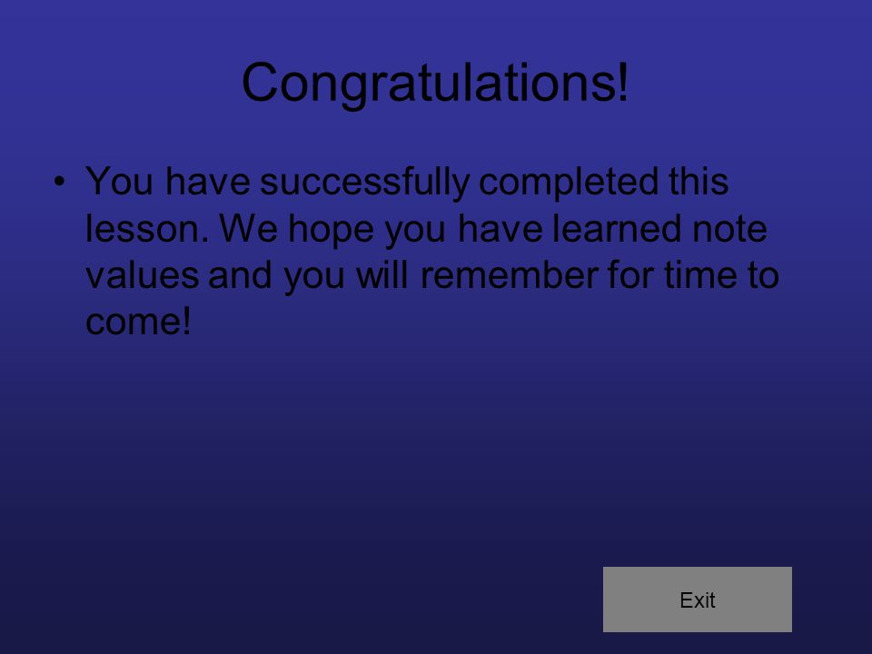 Congratulations! You have successfully completed this lesson. We hope you have learned note values and you will remember for time to come! Exit
