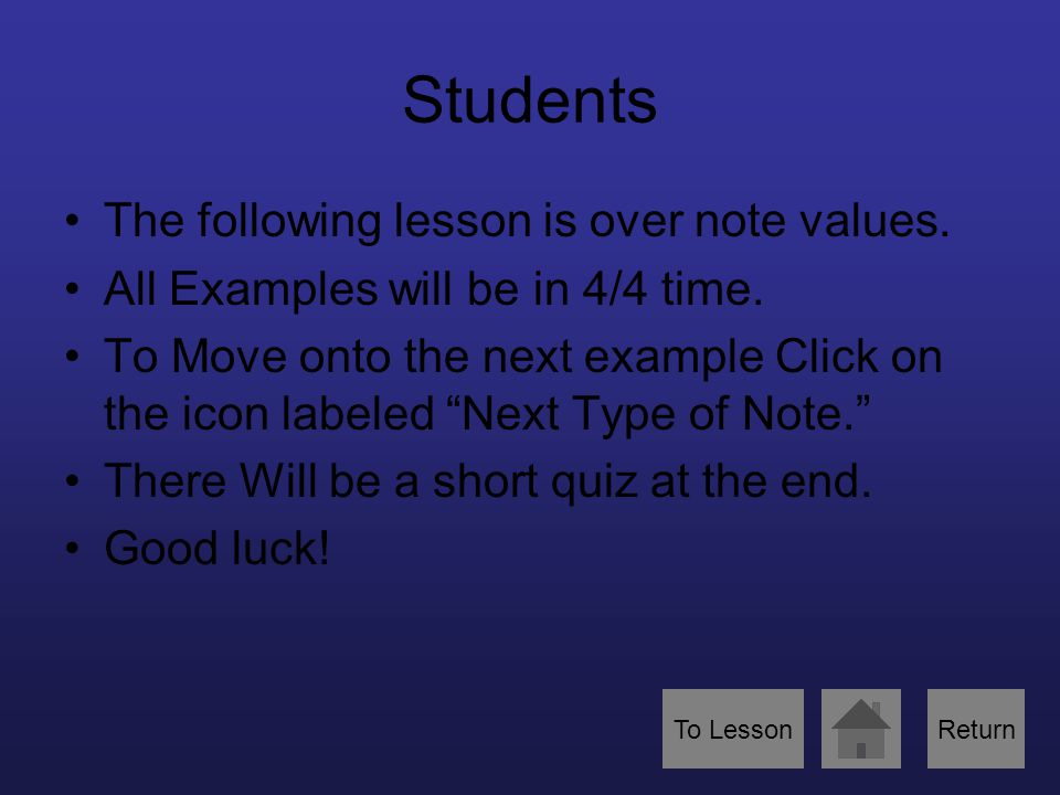 "Students The following lesson is over note values. All Examples will be in 4/4 time. To Move onto the next example Click on the icon labeled ""Next Typ"