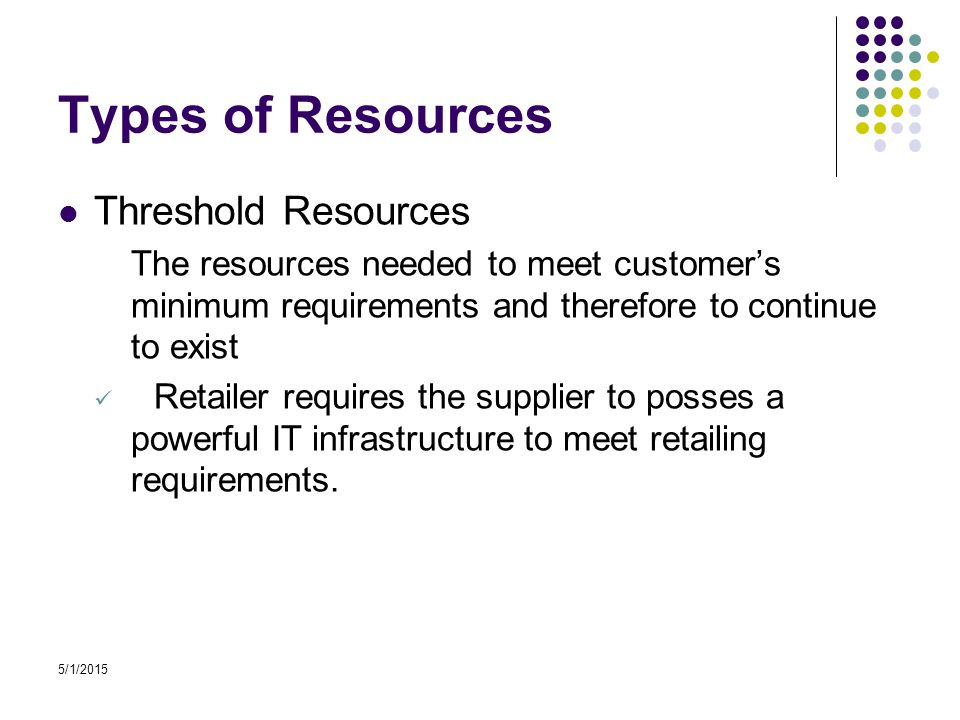 5/1/2015 Types of Resources Threshold Resources The resources needed to meet customer's minimum requirements and therefore to continue to exist Retailer requires the supplier to posses a powerful IT infrastructure to meet retailing requirements.