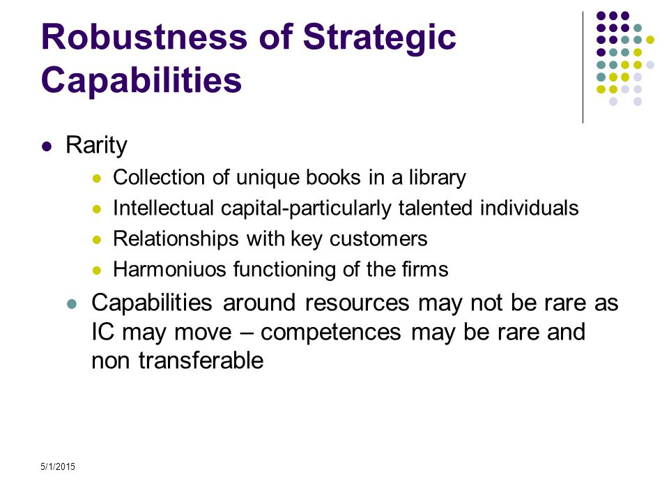 Robustness of Strategic Capabilities Rarity Collection of unique books in a library Intellectual capital-particularly talented individuals Relationships with key customers Harmoniuos functioning of the firms Capabilities around resources may not be rare as IC may move – competences may be rare and non transferable