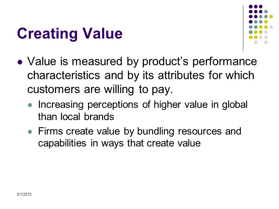 5/1/2015 Creating Value Value is measured by product's performance characteristics and by its attributes for which customers are willing to pay.
