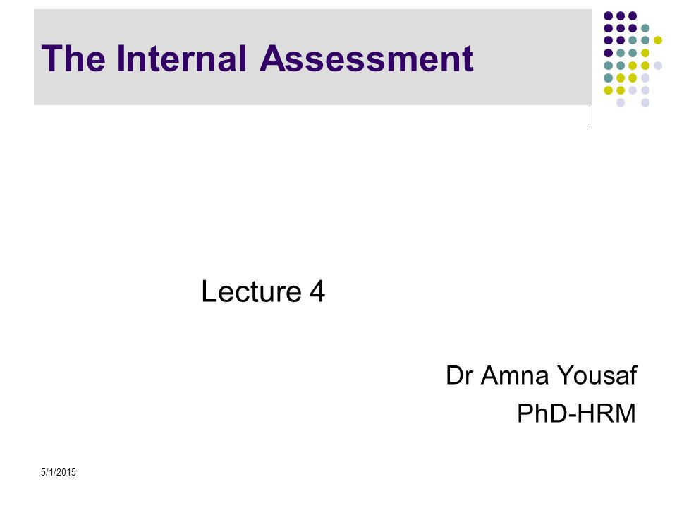 The Internal Assessment Lecture 4 Dr Amna Yousaf PhD-HRM 5/1/2015
