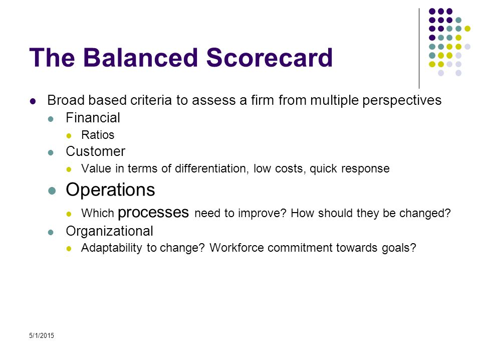 5/1/2015 The Balanced Scorecard Broad based criteria to assess a firm from multiple perspectives Financial Ratios Customer Value in terms of differentiation, low costs, quick response Operations Which processes need to improve.