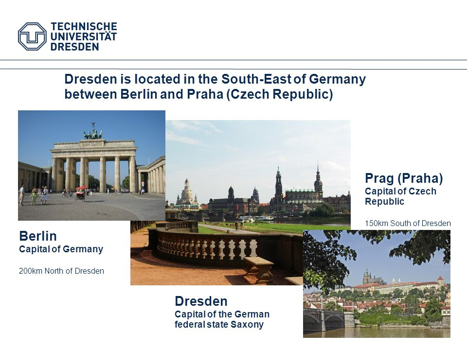 Dresden is located in the South-East of Germany between Berlin and Praha (Czech Republic)‏ Berlin Capital of Germany 200km North of Dresde n Prag (Praha)‏ Capital of Czech Republic 150km South of Dresden Dresden Capital of the German federal state Saxony
