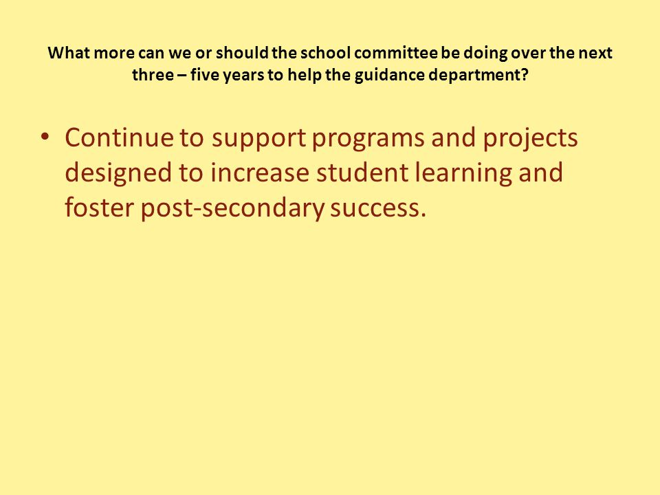 What more can we or should the school committee be doing over the next three – five years to help the guidance department.