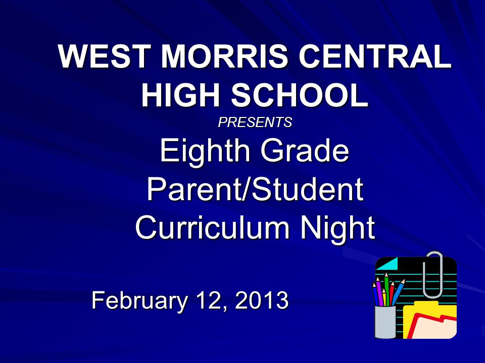 WEST MORRIS CENTRAL HIGH SCHOOL PRESENTS Eighth Grade Parent/Student Curriculum Night February 12, 2013
