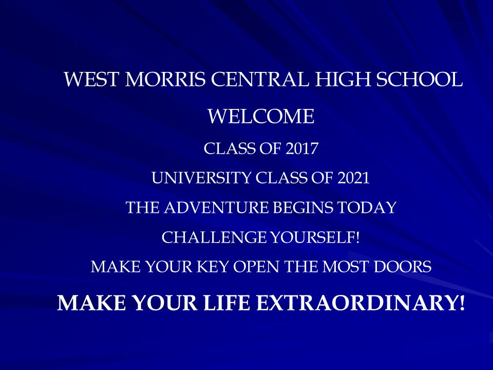WEST MORRIS CENTRAL HIGH SCHOOL WELCOME CLASS OF 2017 UNIVERSITY CLASS OF 2021 THE ADVENTURE BEGINS TODAY CHALLENGE YOURSELF.