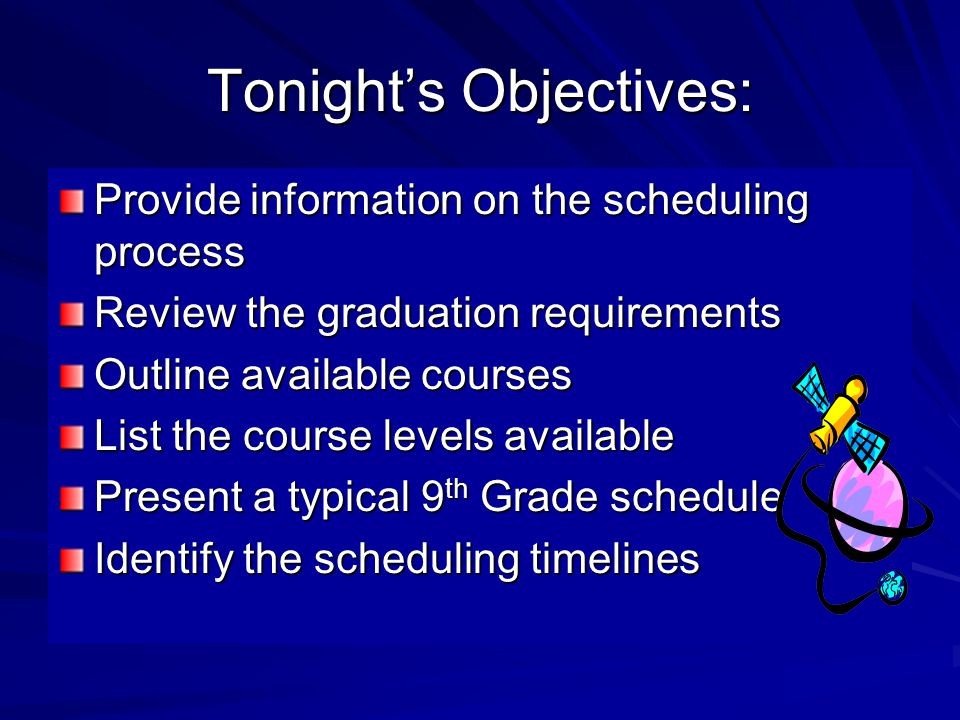 Tonight's Objectives: Provide information on the scheduling process Review the graduation requirements Outline available courses List the course levels available Present a typical 9 th Grade schedule Identify the scheduling timelines