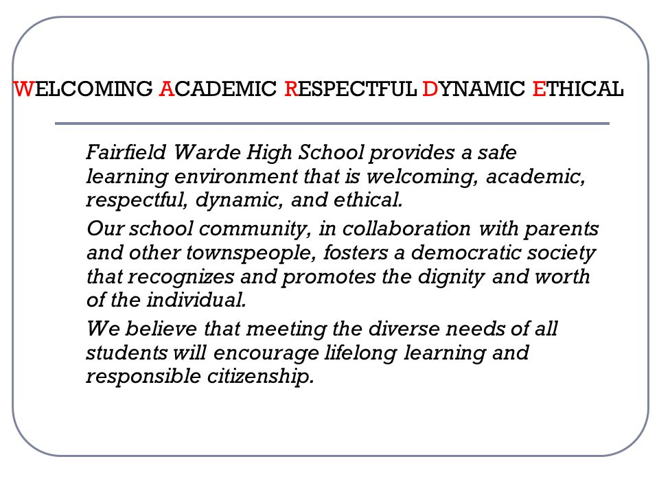 WELCOMING ACADEMIC RESPECTFUL DYNAMIC ETHICAL Fairfield Warde High School provides a safe learning environment that is welcoming, academic, respectful, dynamic, and ethical.