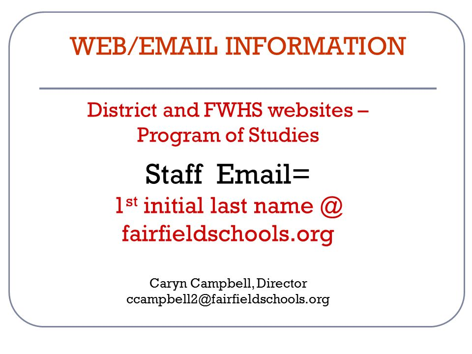 District and FWHS websites – Program of Studies Staff Email= 1 st initial last name @ fairfieldschools.org Caryn Campbell, Director ccampbell2@fairfieldschools.org WEB/EMAIL INFORMATION
