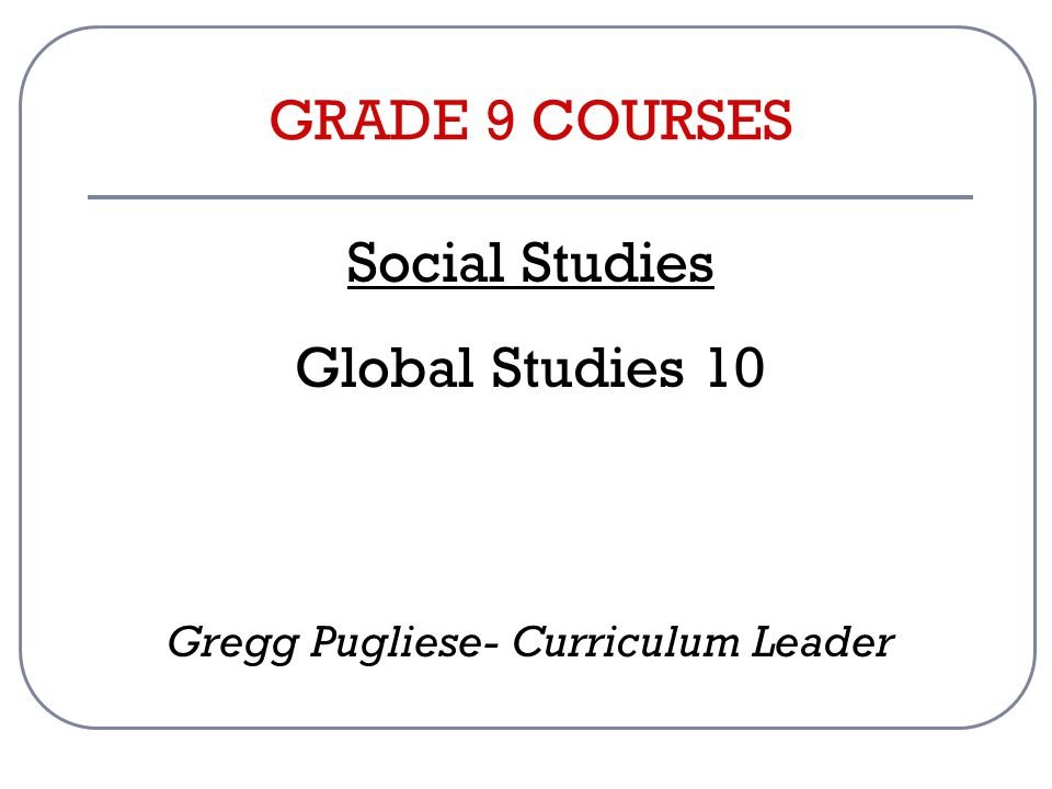 GRADE 9 COURSES Social Studies Global Studies 10 Gregg Pugliese- Curriculum Leader