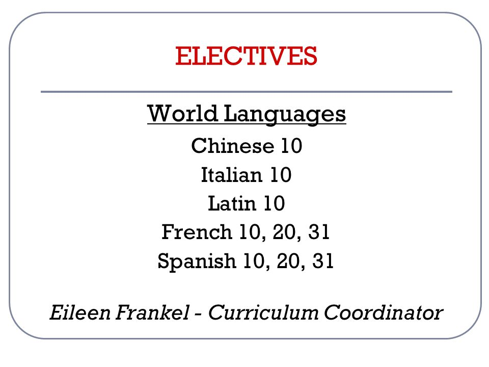 ELECTIVES World Languages Chinese 10 Italian 10 Latin 10 French 10, 20, 31 Spanish 10, 20, 31 Eileen Frankel - Curriculum Coordinator