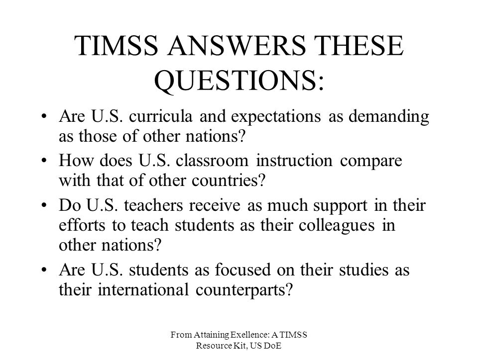 From Attaining Exellence: A TIMSS Resource Kit, US DoE TIMSS ANSWERS THESE QUESTIONS: Are U.S.
