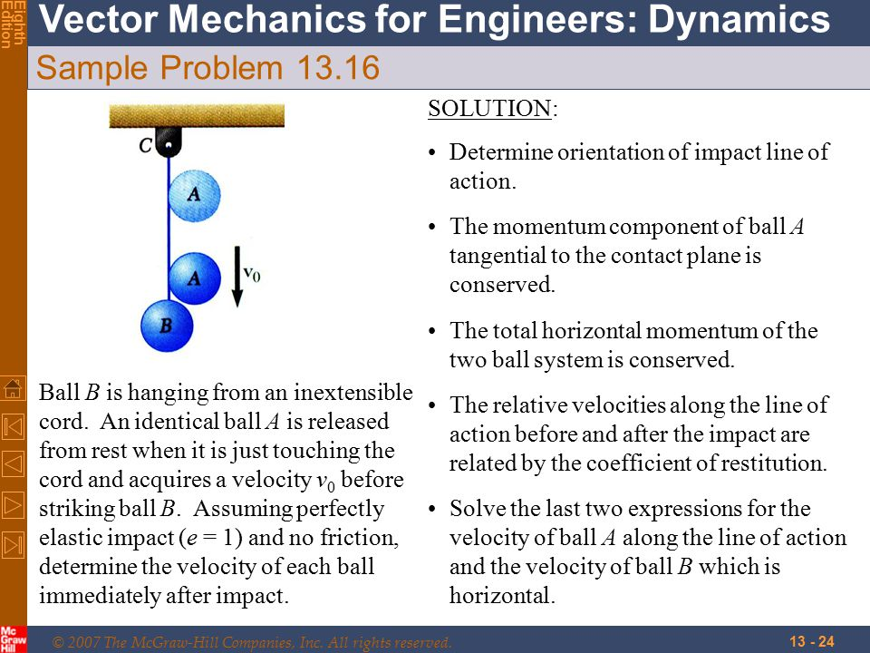 © 2007 The McGraw-Hill Companies, Inc. All rights reserved. Vector Mechanics for Engineers: Dynamics EighthEdition 13 - 24 Sample Problem 13.16 Ball B