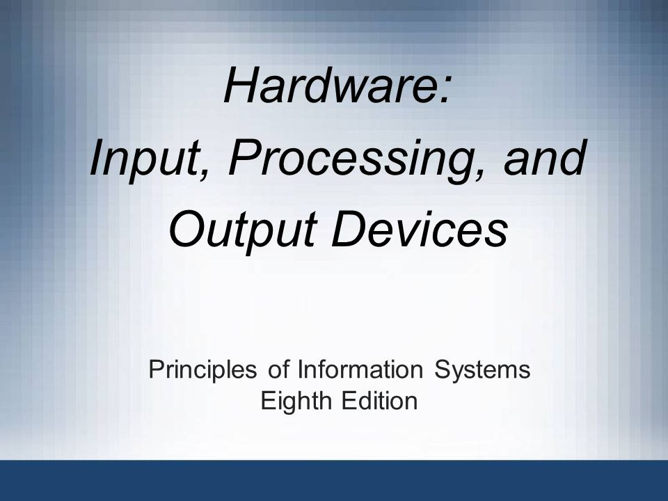 Principles of Information Systems Eighth Edition Hardware: Input, Processing, and Output Devices