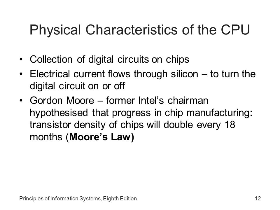 Principles of Information Systems, Eighth Edition12 Physical Characteristics of the CPU Collection of digital circuits on chips Electrical current flo