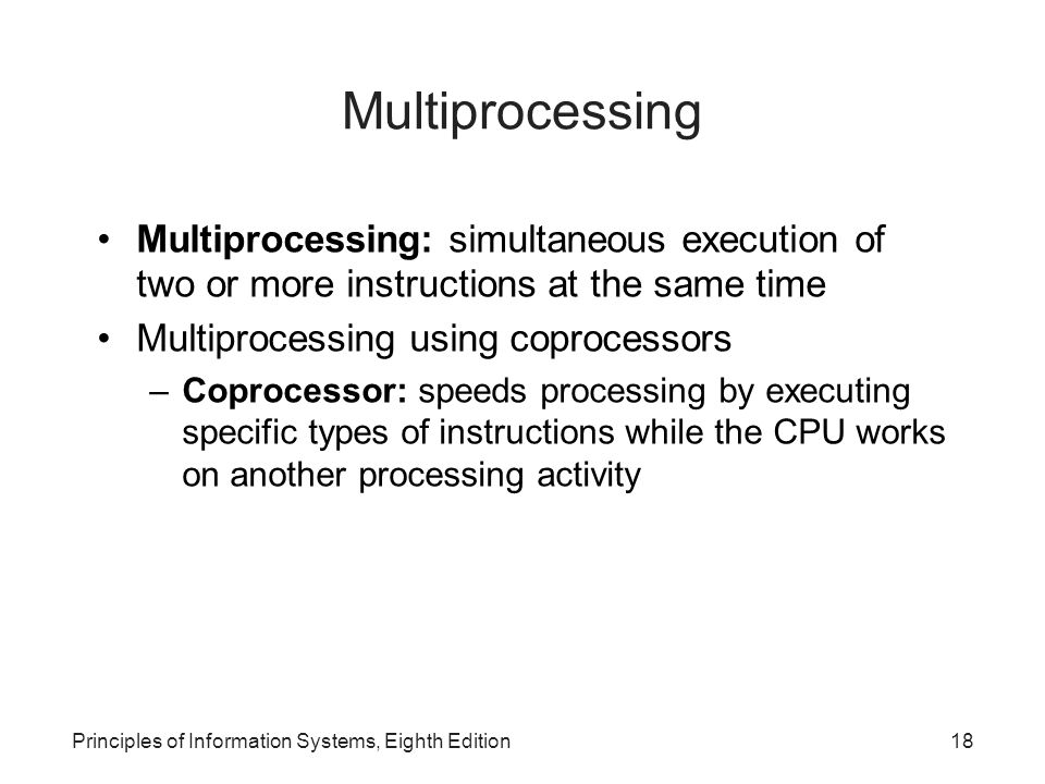 Principles of Information Systems, Eighth Edition19 Parallel Computing Parallel computing: simultaneous execution of the same task on multiple processors to obtain results faster Massively parallel processing: –Speeds processing by linking hundreds or thousands of processors to operate at the same time, or in parallel –Each processor has its own bus, memory, disks, copy of the operating system, and applications