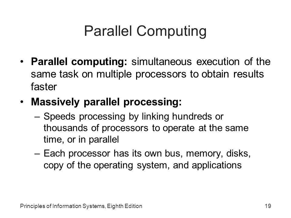 Principles of Information Systems, Eighth Edition20 Parallel Computing (continued) 2 different approaches to achieving parallel computing –Single instruction/multiple data (SIMD) parallel processors –Multiple instruction/multiple data (MIMD) parallel processors Grid computing: use of a collection of computers, often owned by multiple individuals or organizations, to work in a coordinated manner to solve a common problem