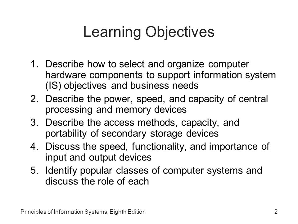 Principles of Information Systems, Eighth Edition2 Learning Objectives 1.Describe how to select and organize computer hardware components to support i