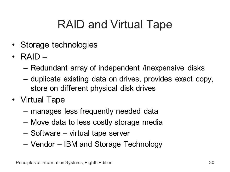 Principles of Information Systems, Eighth Edition31 Enterprise Storage Options Needs to store massive amount of data 3 forms: 1.Attached storage tape, hard disks, optical devices Simple, cost effective - single users and small groups Not allowed share storage 2.Network-attached storage (NAS) Storage devices attach to a network Users can share and access same information