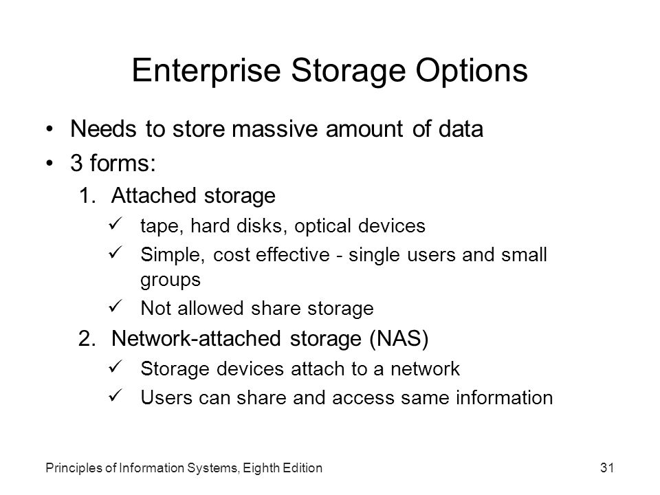 Principles of Information Systems, Eighth Edition31 Enterprise Storage Options Needs to store massive amount of data 3 forms: 1.Attached storage tape,