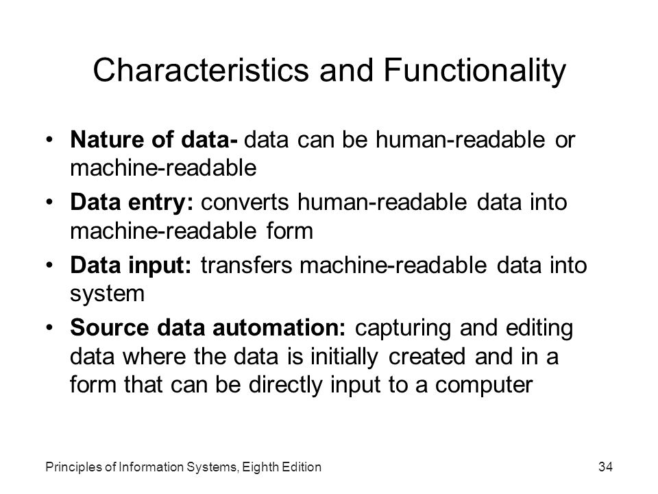 Principles of Information Systems, Eighth Edition34 Characteristics and Functionality Nature of data- data can be human-readable or machine-readable D
