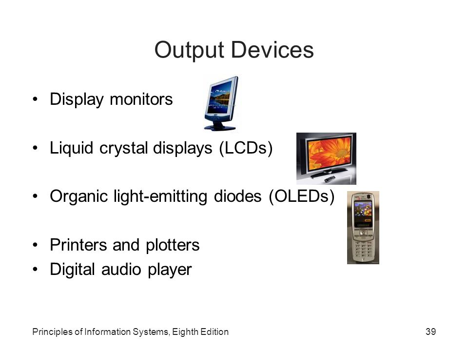 Principles of Information Systems, Eighth Edition39 Output Devices Display monitors Liquid crystal displays (LCDs) Organic light-emitting diodes (OLED