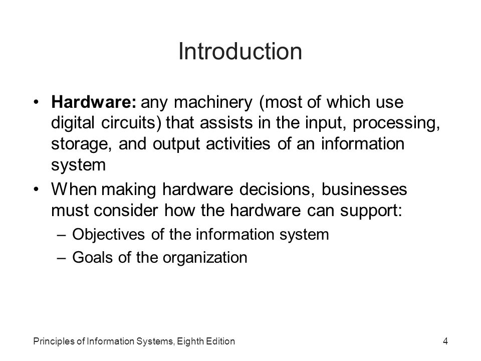 Principles of Information Systems, Eighth Edition4 Introduction Hardware: any machinery (most of which use digital circuits) that assists in the input
