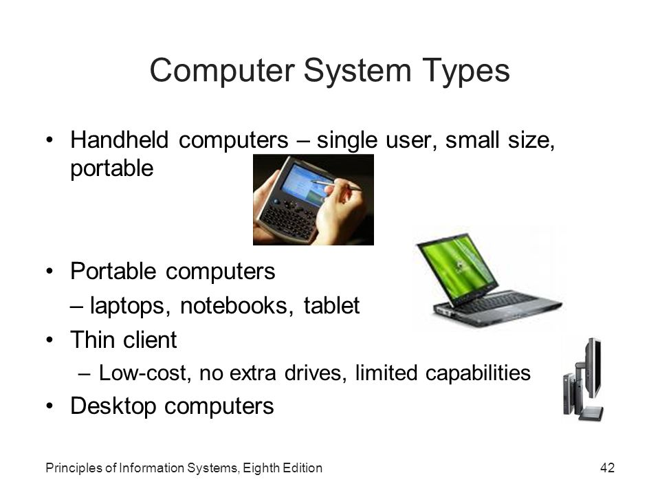 Principles of Information Systems, Eighth Edition42 Computer System Types Handheld computers – single user, small size, portable Portable computers –