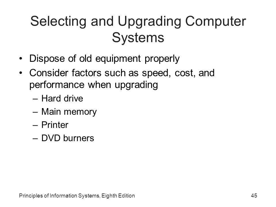 Principles of Information Systems, Eighth Edition46 Summary Hardware: machinery that assists in the input, processing, storage, and output activities of an information system Hardware components: central processing unit (CPU), input and output devices, communications devices, primary storage devices, and secondary storage devices Random access memory (RAM): temporary and volatile ROM (read-only memory): nonvolatile