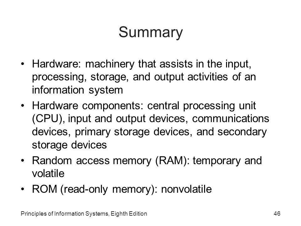 Principles of Information Systems, Eighth Edition47 Summary (continued) Multiprocessing: simultaneous execution of two or more instructions at the same time Sequential access: records must be retrieved in order Direct access: records can be retrieved in any order Examples of secondary storage devices: magnetic tapes and disks, DVDs, memory cards, etc.