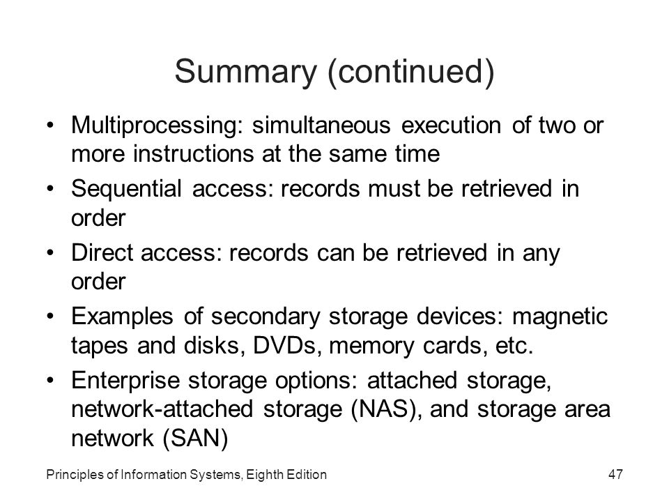 Principles of Information Systems, Eighth Edition47 Summary (continued) Multiprocessing: simultaneous execution of two or more instructions at the sam